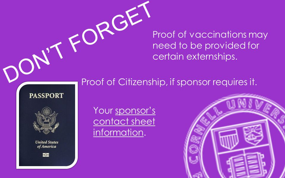 DONT FORGET Proof of vaccinations may need to be provided for certain externships. Proof of Citizenship, if sponsor requires it. Your sponsors contact