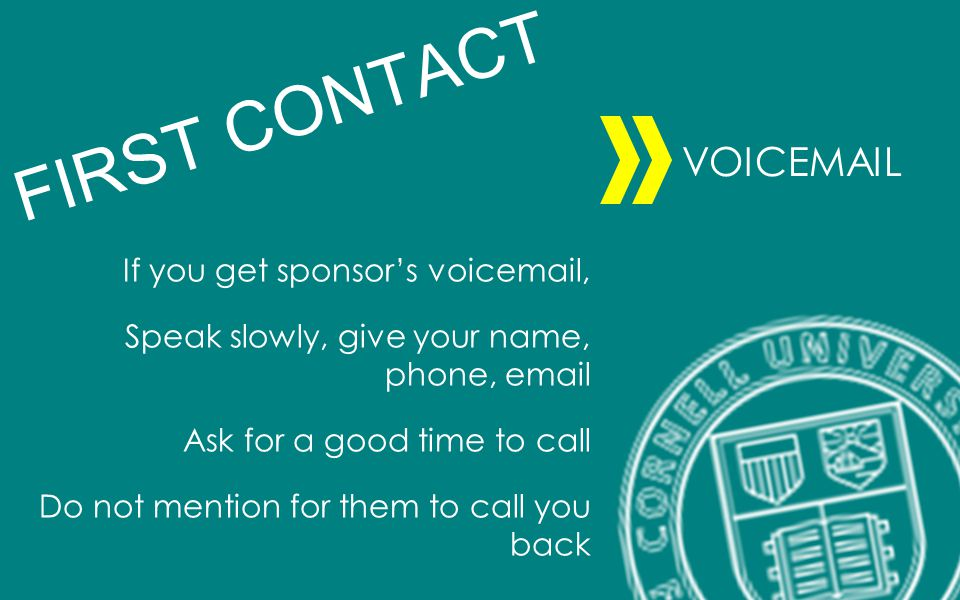 If you get sponsors voicemail, Speak slowly, give your name, phone, email Ask for a good time to call Do not mention for them to call you back FIRST CONTACT VOICEMAIL