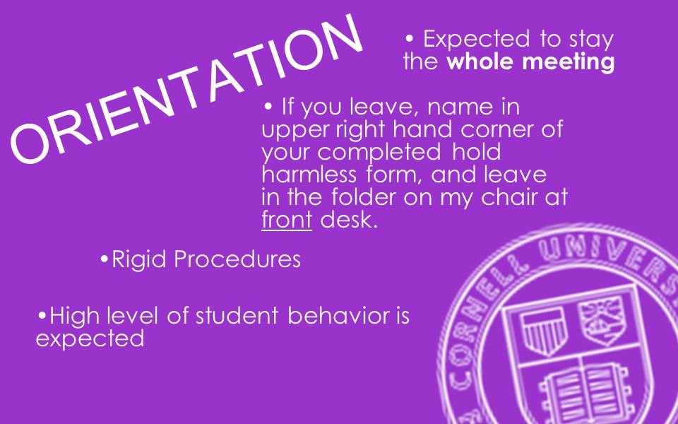 ORIENTATION Expected to stay the whole meeting If you leave, name in upper right hand corner of your completed hold harmless form, and leave in the folder on my chair at front desk.