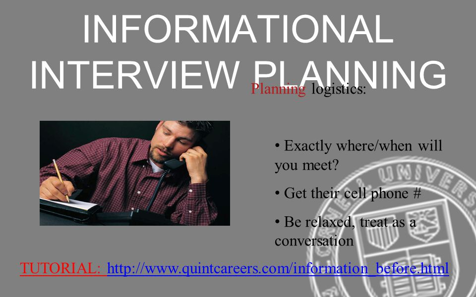 INFORMATIONAL INTERVIEW PLANNING Planning logistics: Exactly where/when will you meet? Get their cell phone # Be relaxed, treat as a conversation TUTO