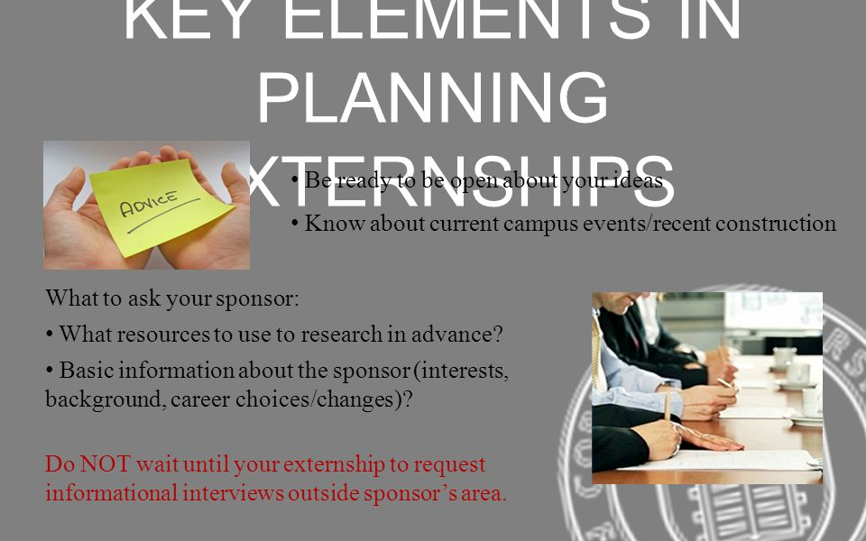KEY ELEMENTS IN PLANNING EXTERNSHIPS Be ready to be open about your ideas Know about current campus events/recent construction What to ask your sponso