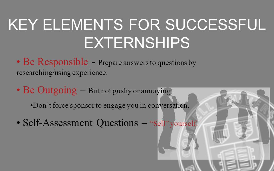 KEY ELEMENTS FOR SUCCESSFUL EXTERNSHIPS Be Responsible - Prepare answers to questions by researching/using experience.