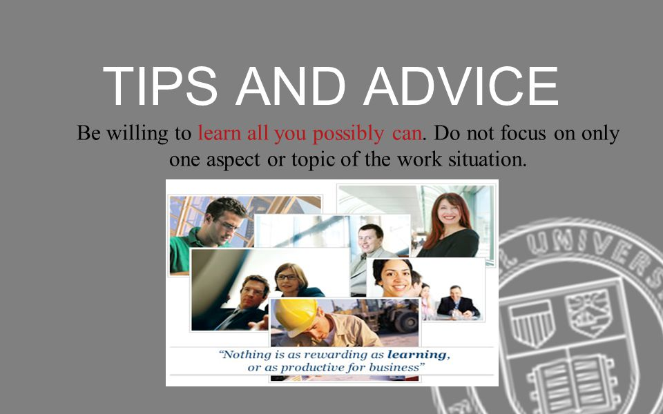 TIPS AND ADVICE Be willing to learn all you possibly can. Do not focus on only one aspect or topic of the work situation.