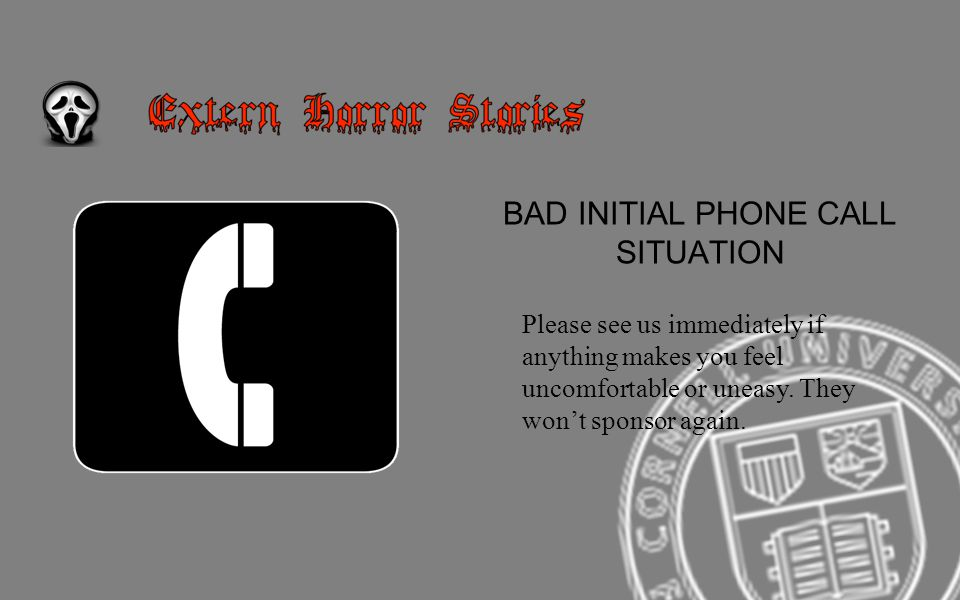 BAD INITIAL PHONE CALL SITUATION Please see us immediately if anything makes you feel uncomfortable or uneasy.