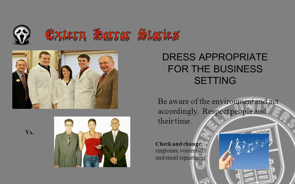 DRESS APPROPRIATE FOR THE BUSINESS SETTING Be aware of the environment and act accordingly. Respect people and their time. Vs. Check and change: ringt