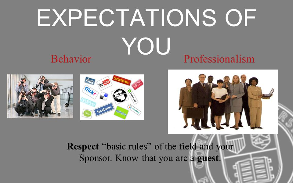 EXPECTATIONS OF YOU Behavior Respect basic rules of the field and your Sponsor. Know that you are a guest. Professionalism