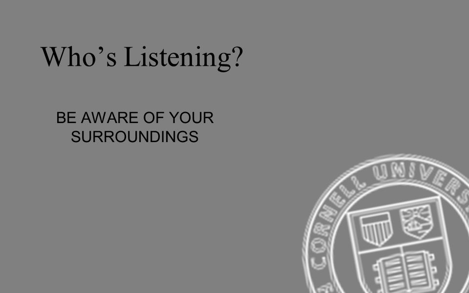 BE AWARE OF YOUR SURROUNDINGS Whos Listening?