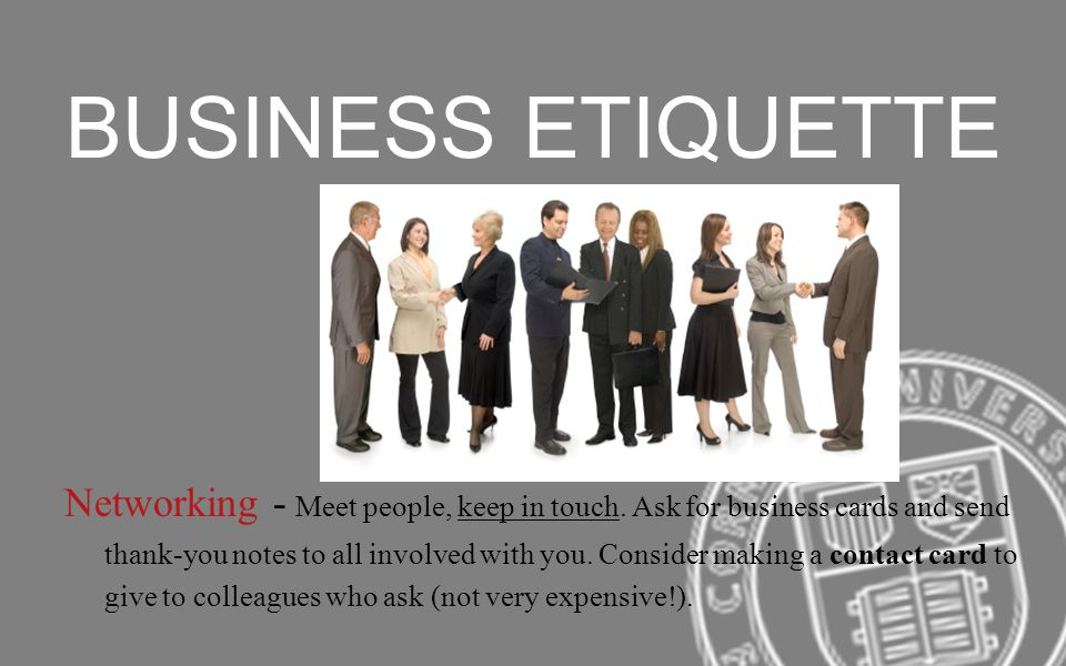 BUSINESS ETIQUETTE Networking - Meet people, keep in touch. Ask for business cards and send thank-you notes to all involved with you. Consider making