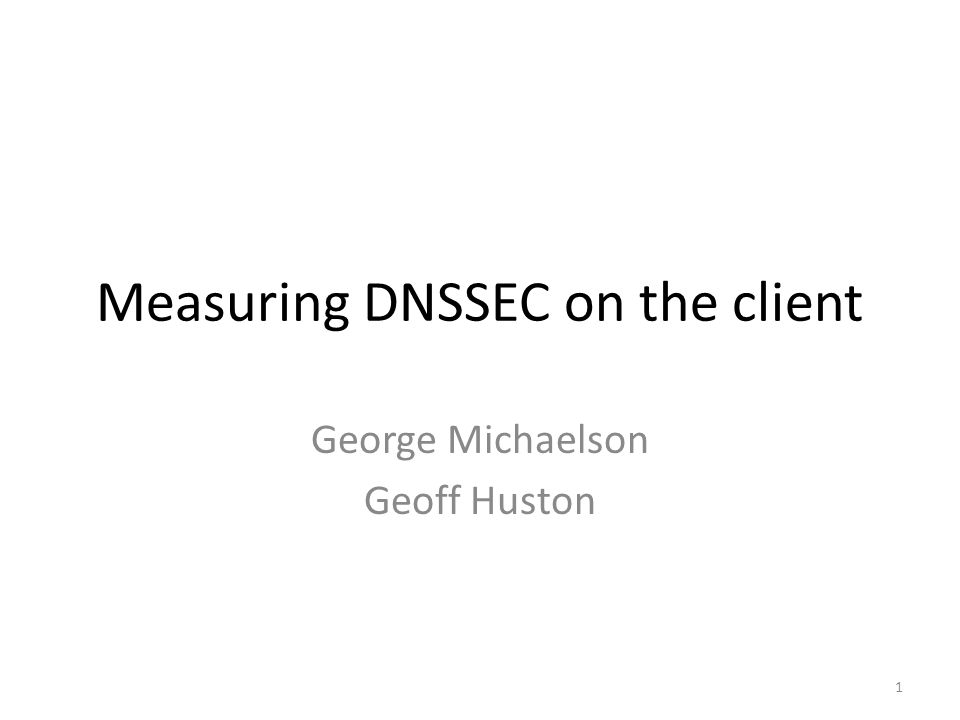 Overview ~5 million measurements – Internet-wide, 24/7 Browser-embedded flash – Good DNSSEC signed fetch – Broken DNSSEC signed fetch – Unsigned fetch What do clients see.