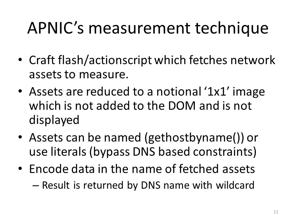 APNICs measurement technique Craft flash/actionscript which fetches network assets to measure. Assets are reduced to a notional 1x1 image which is not