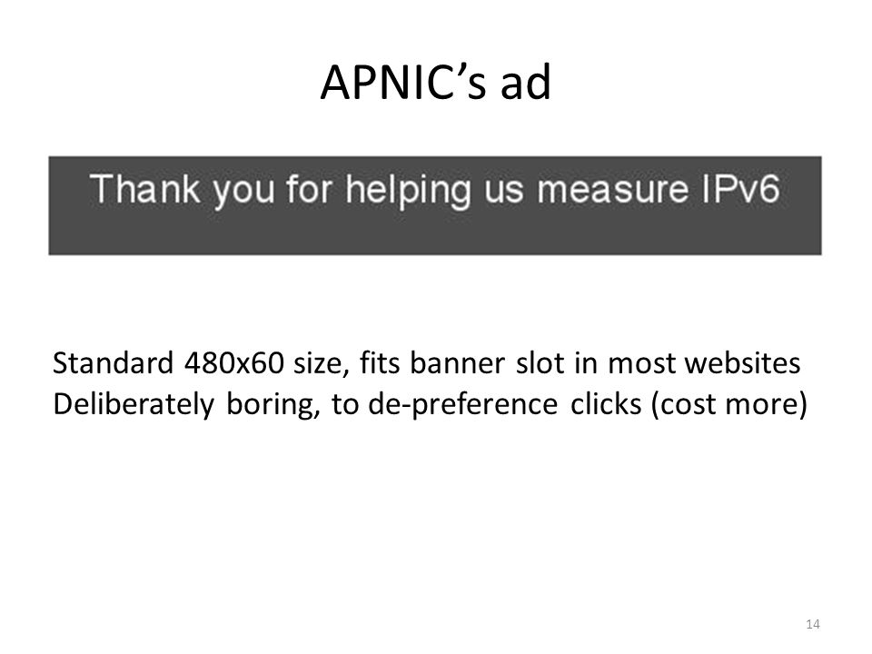 APNICs ad Standard 480x60 size, fits banner slot in most websites Deliberately boring, to de-preference clicks (cost more) 14