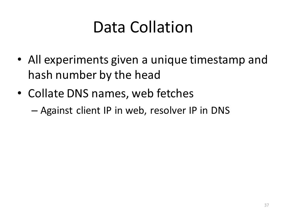 Data Collation All experiments given a unique timestamp and hash number by the head Collate DNS names, web fetches – Against client IP in web, resolve