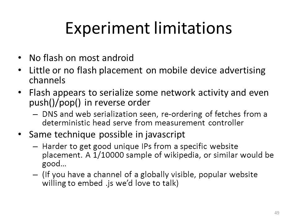 Experiment limitations No flash on most android Little or no flash placement on mobile device advertising channels Flash appears to serialize some network activity and even push()/pop() in reverse order – DNS and web serialization seen, re-ordering of fetches from a deterministic head serve from measurement controller Same technique possible in javascript – Harder to get good unique IPs from a specific website placement.