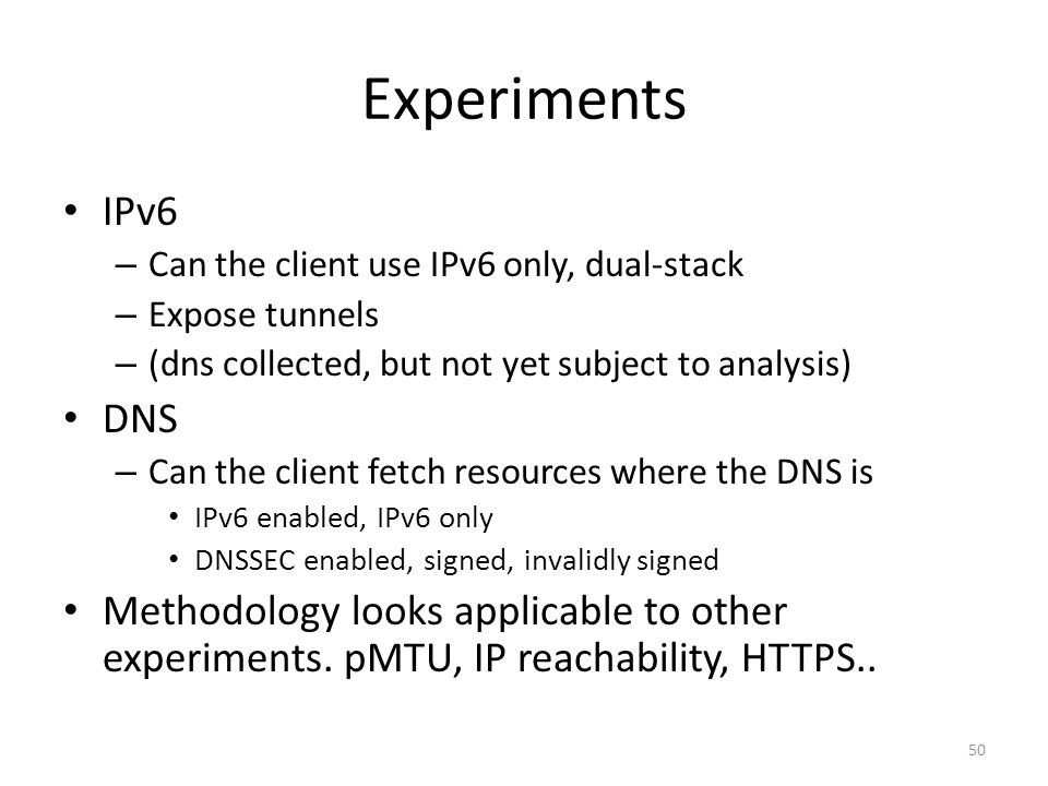 Experiments IPv6 – Can the client use IPv6 only, dual-stack – Expose tunnels – (dns collected, but not yet subject to analysis) DNS – Can the client fetch resources where the DNS is IPv6 enabled, IPv6 only DNSSEC enabled, signed, invalidly signed Methodology looks applicable to other experiments.