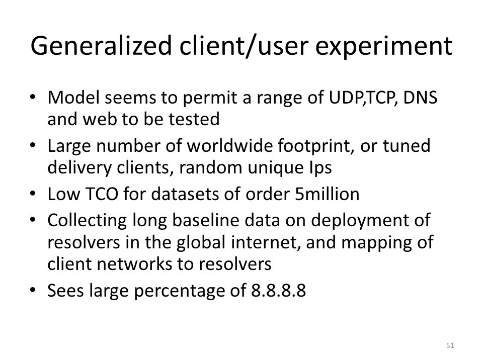 Generalized client/user experiment Model seems to permit a range of UDP,TCP, DNS and web to be tested Large number of worldwide footprint, or tuned delivery clients, random unique Ips Low TCO for datasets of order 5million Collecting long baseline data on deployment of resolvers in the global internet, and mapping of client networks to resolvers Sees large percentage of 8.8.8.8 51