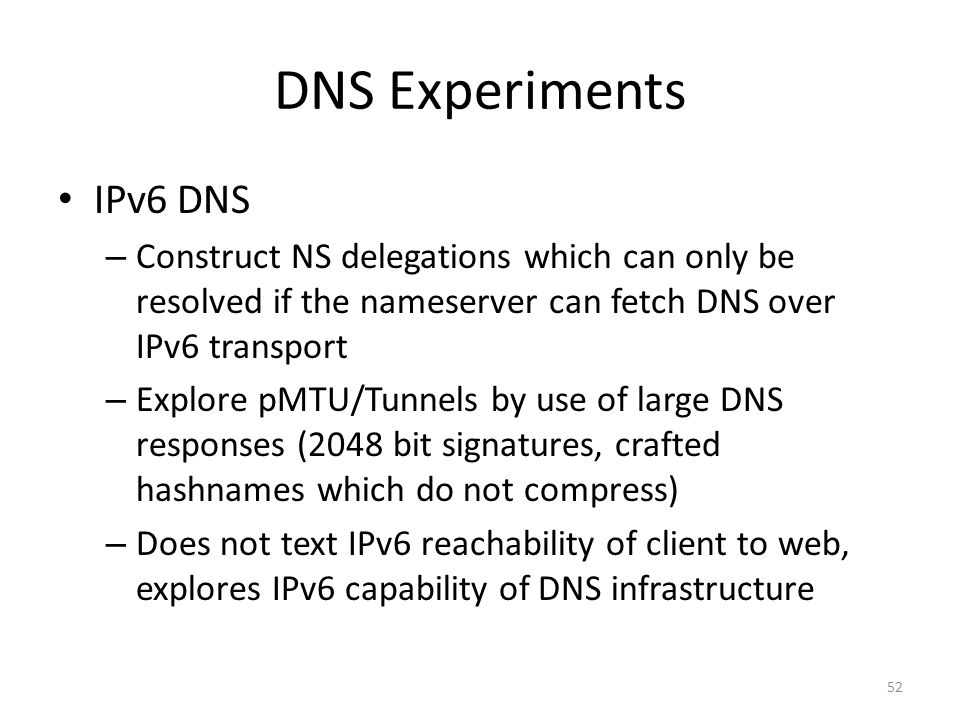 DNS Experiments IPv6 DNS – Construct NS delegations which can only be resolved if the nameserver can fetch DNS over IPv6 transport – Explore pMTU/Tunnels by use of large DNS responses (2048 bit signatures, crafted hashnames which do not compress) – Does not text IPv6 reachability of client to web, explores IPv6 capability of DNS infrastructure 52