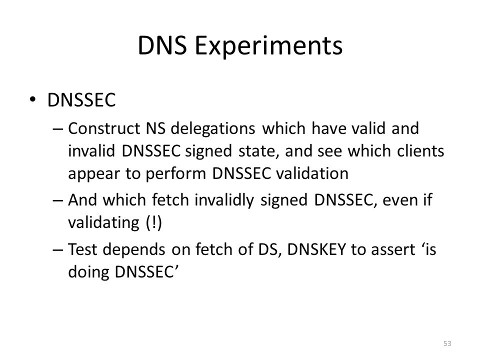 DNS Experiments DNSSEC – Construct NS delegations which have valid and invalid DNSSEC signed state, and see which clients appear to perform DNSSEC val