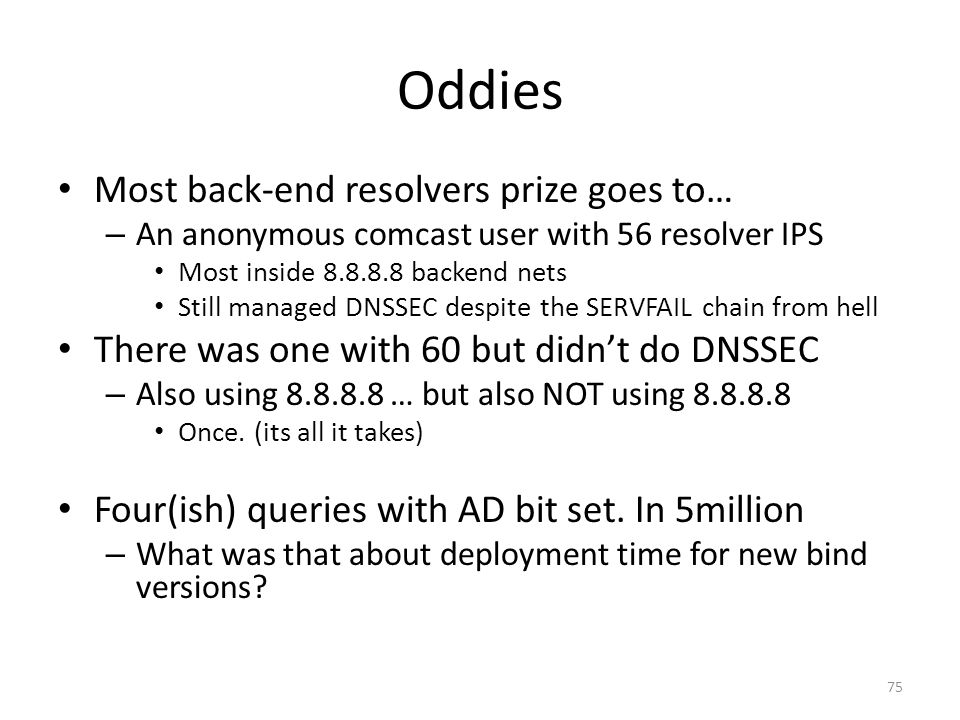Oddies Most back-end resolvers prize goes to… – An anonymous comcast user with 56 resolver IPS Most inside 8.8.8.8 backend nets Still managed DNSSEC d
