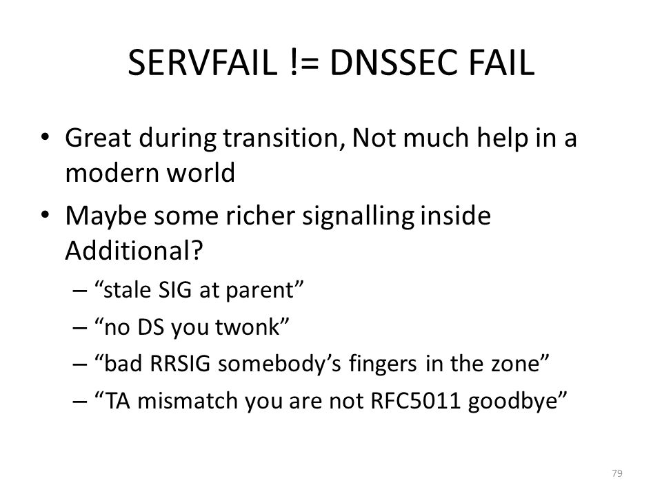 SERVFAIL != DNSSEC FAIL Great during transition, Not much help in a modern world Maybe some richer signalling inside Additional? – stale SIG at parent