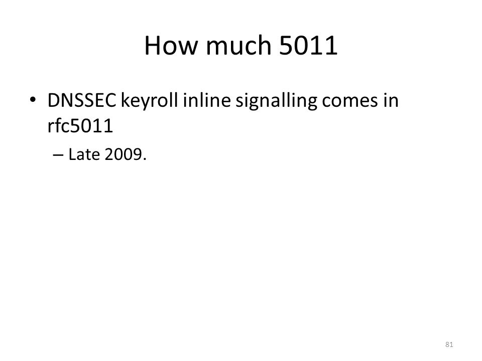 How much 5011 DNSSEC keyroll inline signalling comes in rfc5011 – Late 2009. 81