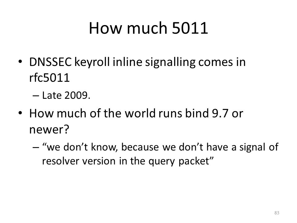 How much 5011 DNSSEC keyroll inline signalling comes in rfc5011 – Late 2009. How much of the world runs bind 9.7 or newer? – we dont know, because we
