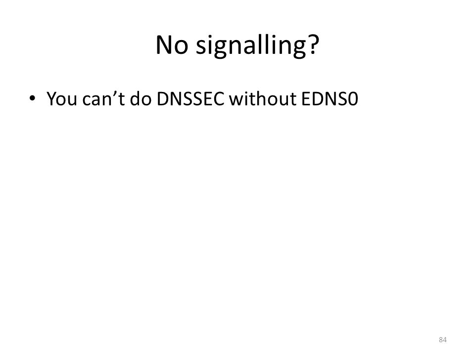 No signalling You cant do DNSSEC without EDNS0 84