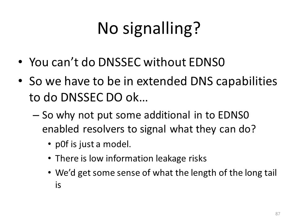 No signalling? You cant do DNSSEC without EDNS0 So we have to be in extended DNS capabilities to do DNSSEC DO ok… – So why not put some additional in
