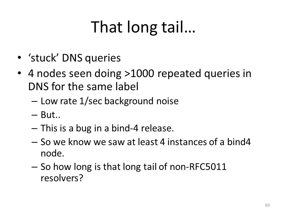 That long tail… stuck DNS queries 4 nodes seen doing >1000 repeated queries in DNS for the same label – Low rate 1/sec background noise – But.. – This