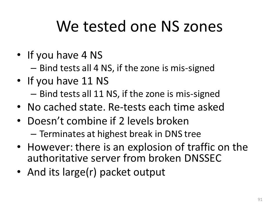 We tested one NS zones If you have 4 NS – Bind tests all 4 NS, if the zone is mis-signed If you have 11 NS – Bind tests all 11 NS, if the zone is mis-signed No cached state.