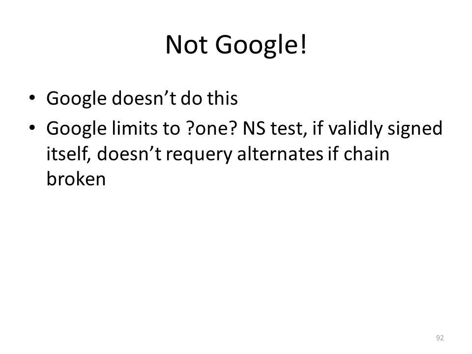 Not Google! Google doesnt do this Google limits to ?one? NS test, if validly signed itself, doesnt requery alternates if chain broken 92