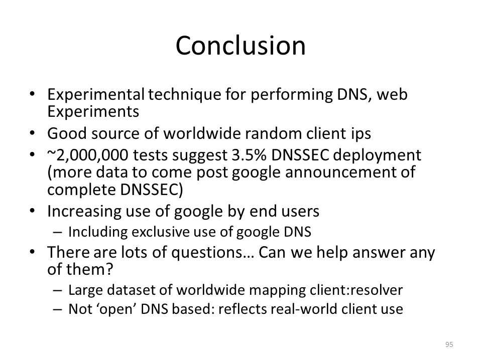 Conclusion Experimental technique for performing DNS, web Experiments Good source of worldwide random client ips ~2,000,000 tests suggest 3.5% DNSSEC deployment (more data to come post google announcement of complete DNSSEC) Increasing use of google by end users – Including exclusive use of google DNS There are lots of questions… Can we help answer any of them.
