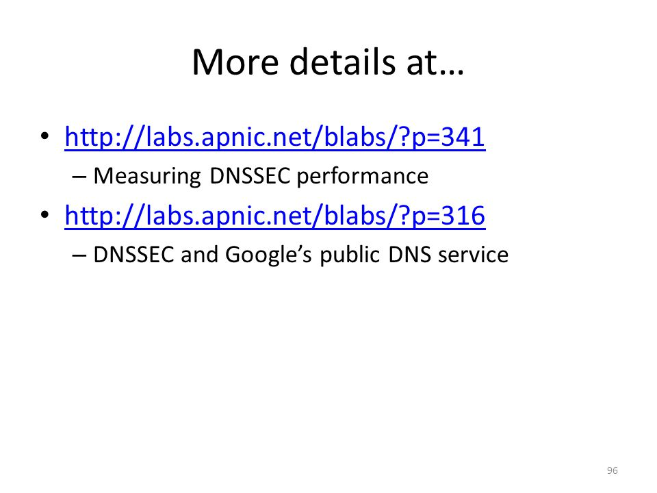 More details at… http://labs.apnic.net/blabs/?p=341 – Measuring DNSSEC performance http://labs.apnic.net/blabs/?p=316 – DNSSEC and Googles public DNS service 96