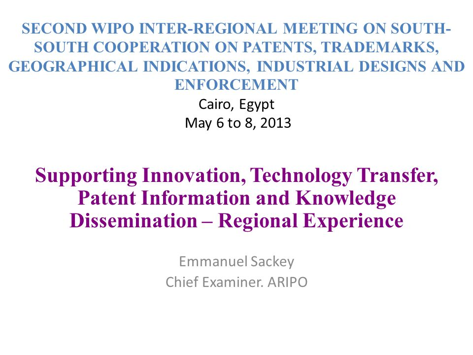 SECOND WIPO INTER-REGIONAL MEETING ON SOUTH- SOUTH COOPERATION ON PATENTS, TRADEMARKS, GEOGRAPHICAL INDICATIONS, INDUSTRIAL DESIGNS AND ENFORCEMENT Cairo, Egypt May 6 to 8, 2013 Supporting Innovation, Technology Transfer, Patent Information and Knowledge Dissemination – Regional Experience Emmanuel Sackey Chief Examiner.