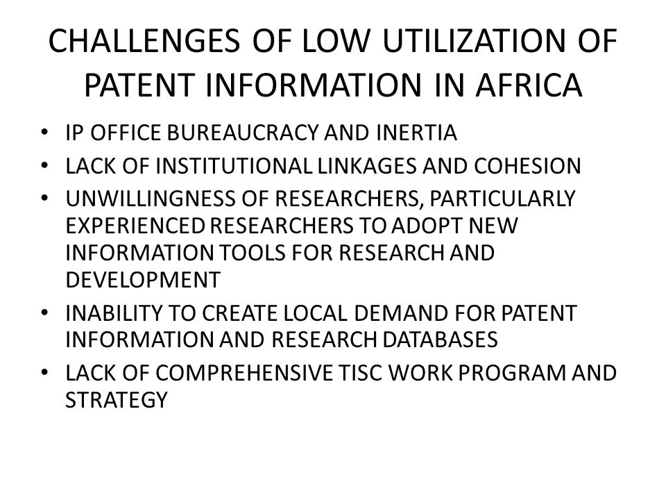 CHALLENGES OF LOW UTILIZATION OF PATENT INFORMATION IN AFRICA IP OFFICE BUREAUCRACY AND INERTIA LACK OF INSTITUTIONAL LINKAGES AND COHESION UNWILLINGNESS OF RESEARCHERS, PARTICULARLY EXPERIENCED RESEARCHERS TO ADOPT NEW INFORMATION TOOLS FOR RESEARCH AND DEVELOPMENT INABILITY TO CREATE LOCAL DEMAND FOR PATENT INFORMATION AND RESEARCH DATABASES LACK OF COMPREHENSIVE TISC WORK PROGRAM AND STRATEGY