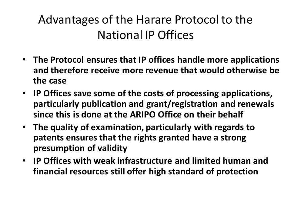 Advantages of the Harare Protocol to the National IP Offices The Protocol ensures that IP offices handle more applications and therefore receive more revenue that would otherwise be the case IP Offices save some of the costs of processing applications, particularly publication and grant/registration and renewals since this is done at the ARIPO Office on their behalf The quality of examination, particularly with regards to patents ensures that the rights granted have a strong presumption of validity IP Offices with weak infrastructure and limited human and financial resources still offer high standard of protection