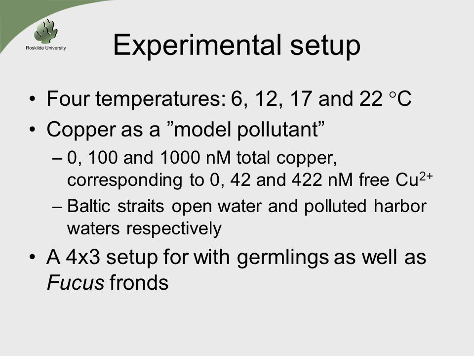 Experimental setup Four temperatures: 6, 12, 17 and 22 °C Copper as a model pollutant –0, 100 and 1000 nM total copper, corresponding to 0, 42 and 422 nM free Cu 2+ –Baltic straits open water and polluted harbor waters respectively A 4x3 setup for with germlings as well as Fucus fronds