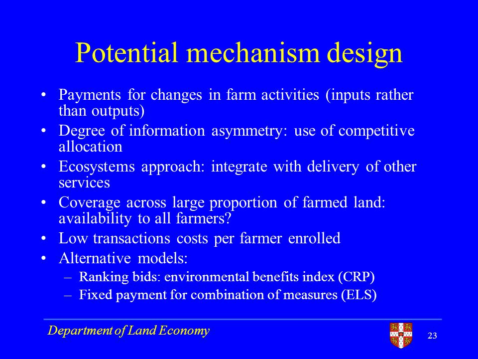Potential mechanism design Payments for changes in farm activities (inputs rather than outputs) Degree of information asymmetry: use of competitive allocation Ecosystems approach: integrate with delivery of other services Coverage across large proportion of farmed land: availability to all farmers.