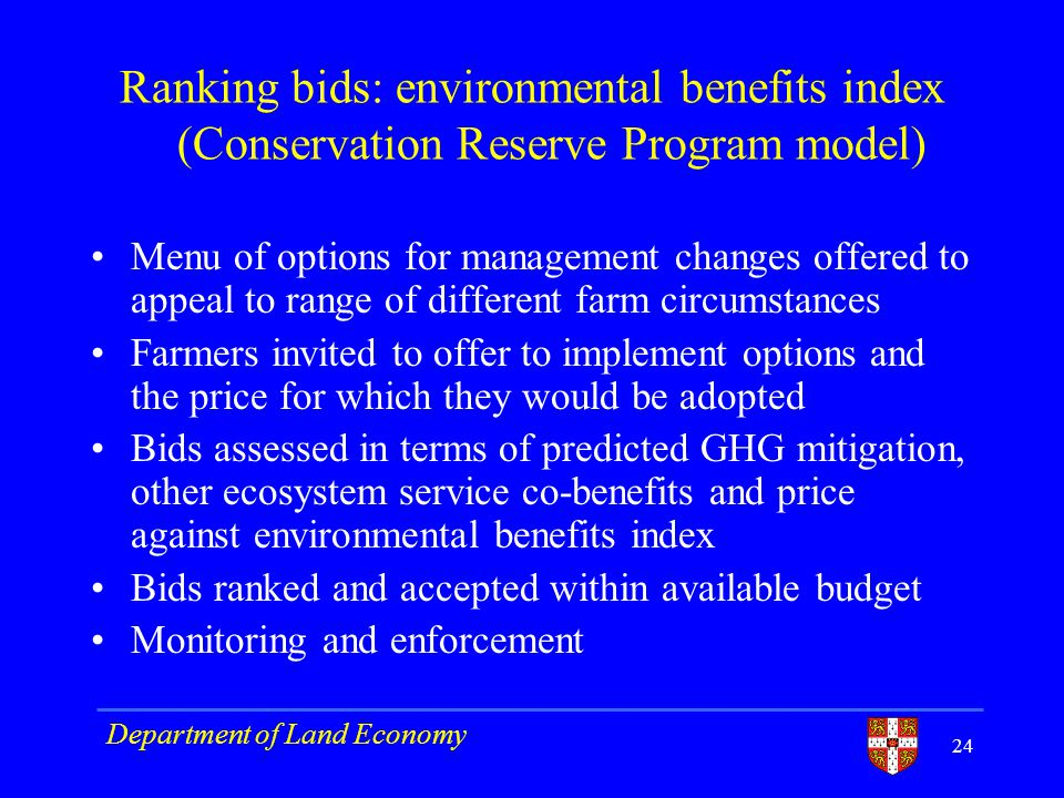 Ranking bids: environmental benefits index (Conservation Reserve Program model) Menu of options for management changes offered to appeal to range of different farm circumstances Farmers invited to offer to implement options and the price for which they would be adopted Bids assessed in terms of predicted GHG mitigation, other ecosystem service co-benefits and price against environmental benefits index Bids ranked and accepted within available budget Monitoring and enforcement Department of Land Economy 24