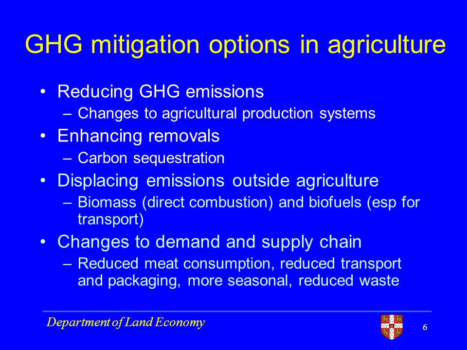 GHG mitigation options in agriculture Reducing GHG emissions –Changes to agricultural production systems Enhancing removals –Carbon sequestration Displacing emissions outside agriculture –Biomass (direct combustion) and biofuels (esp for transport) Changes to demand and supply chain –Reduced meat consumption, reduced transport and packaging, more seasonal, reduced waste 6 Department of Land Economy