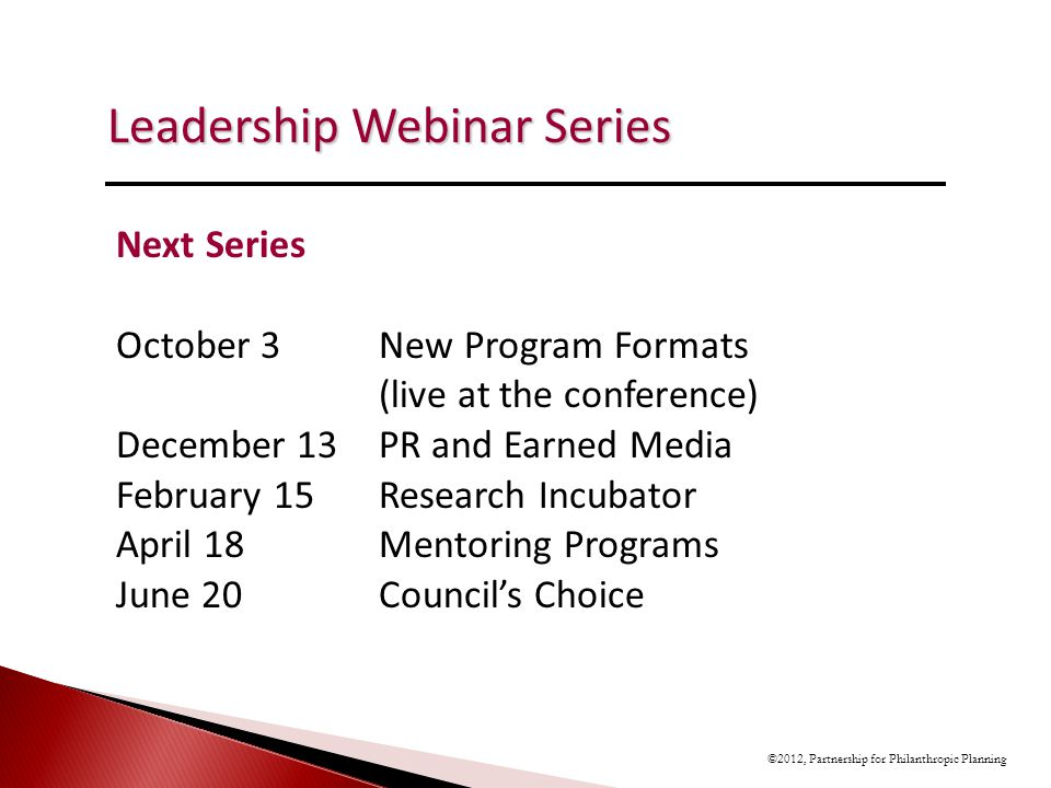 Leadership Webinar Series ©2012, Partnership for Philanthropic Planning Next Series October 3New Program Formats (live at the conference) December 13PR and Earned Media February 15Research Incubator April 18Mentoring Programs June 20Councils Choice
