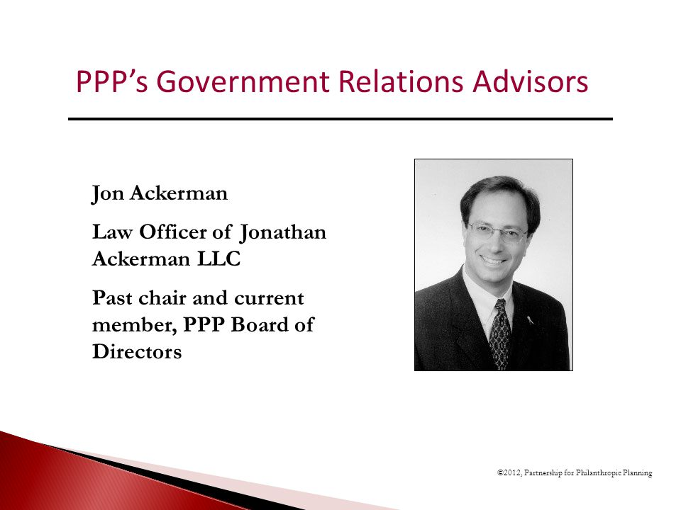 ©2012, Partnership for Philanthropic Planning Jon Ackerman Law Officer of Jonathan Ackerman LLC Past chair and current member, PPP Board of Directors PPPs Government Relations Advisors
