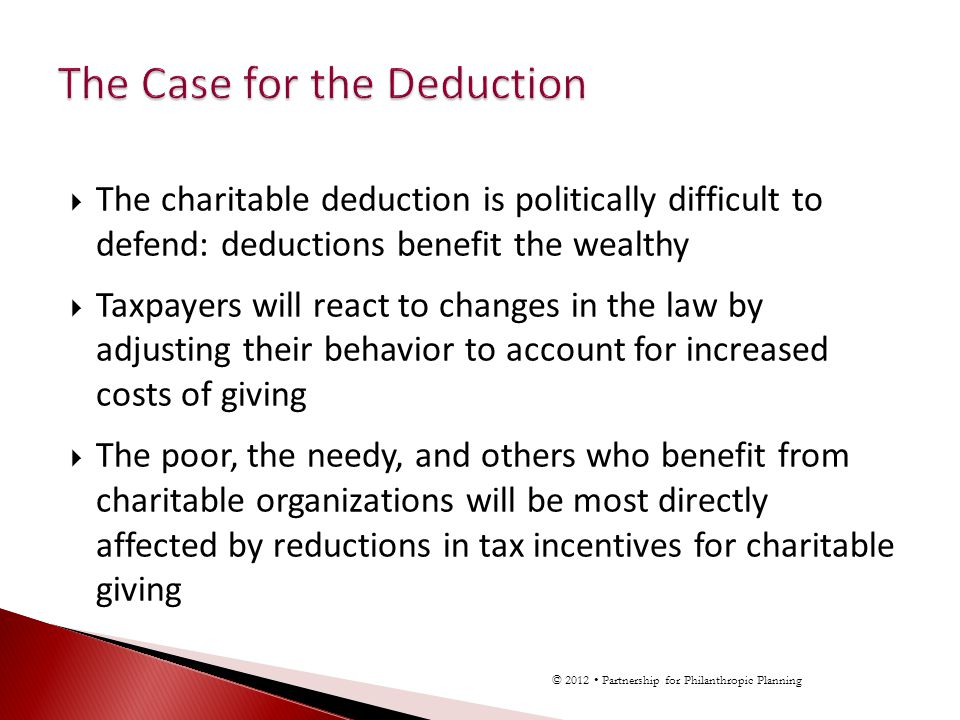 The charitable deduction is politically difficult to defend: deductions benefit the wealthy Taxpayers will react to changes in the law by adjusting their behavior to account for increased costs of giving The poor, the needy, and others who benefit from charitable organizations will be most directly affected by reductions in tax incentives for charitable giving © 2012 Partnership for Philanthropic Planning