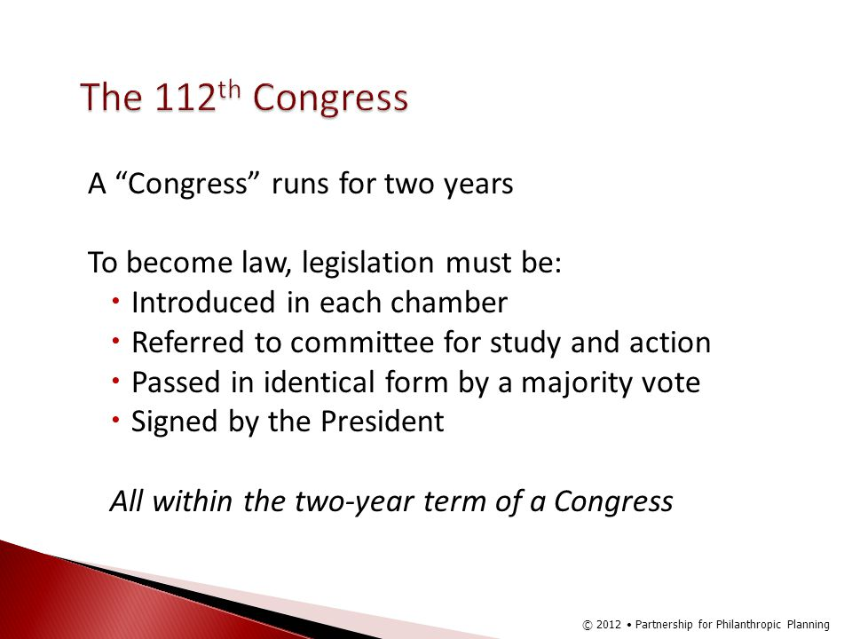 The 112 th Congress A Congress runs for two years To become law, legislation must be: Introduced in each chamber Referred to committee for study and action Passed in identical form by a majority vote Signed by the President All within the two-year term of a Congress © 2012 Partnership for Philanthropic Planning