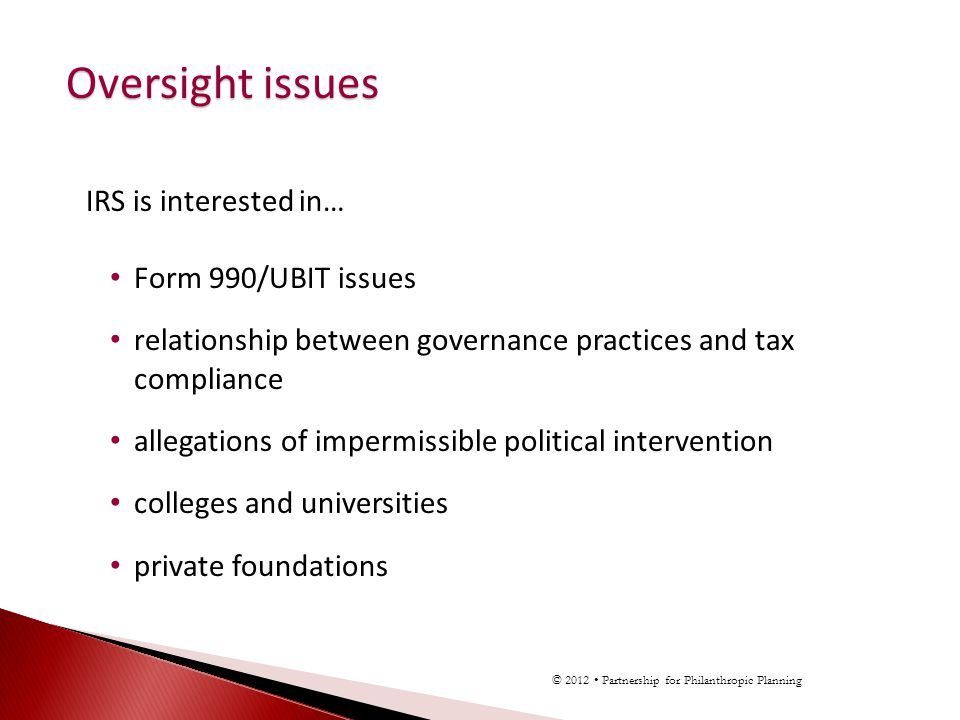 IRS is interested in… Form 990/UBIT issues relationship between governance practices and tax compliance allegations of impermissible political interve