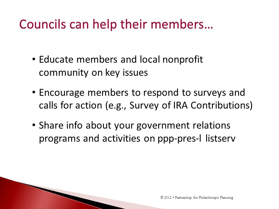 Educate members and local nonprofit community on key issues Encourage members to respond to surveys and calls for action (e.g., Survey of IRA Contributions) Share info about your government relations programs and activities on ppp-pres-l listserv Councils can help their members… © 2012 Partnership for Philanthropic Planning