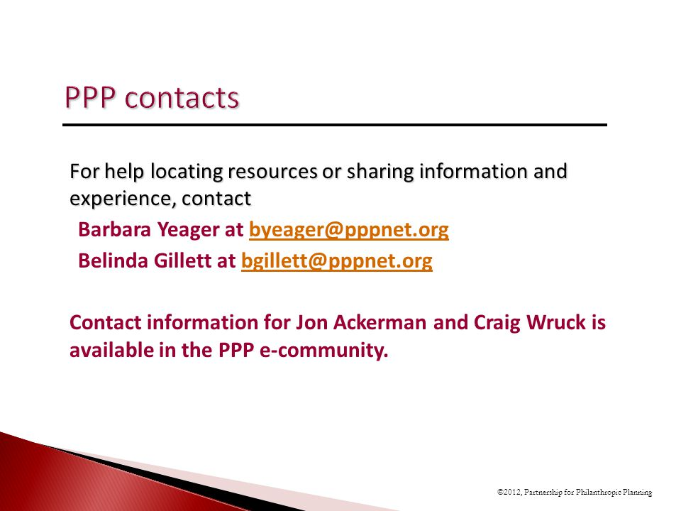 For help locating resources or sharing information and experience, contact Barbara Yeager at byeager@pppnet.orgbyeager@pppnet.org Belinda Gillett at bgillett@pppnet.orgbgillett@pppnet.org Contact information for Jon Ackerman and Craig Wruck is available in the PPP e-community.