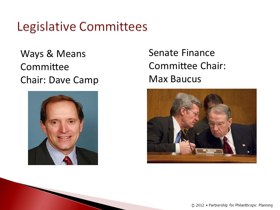 Ways & Means Committee Chair: Dave Camp Senate Finance Committee Chair: Max Baucus © 2012 Partnership for Philanthropic Planning