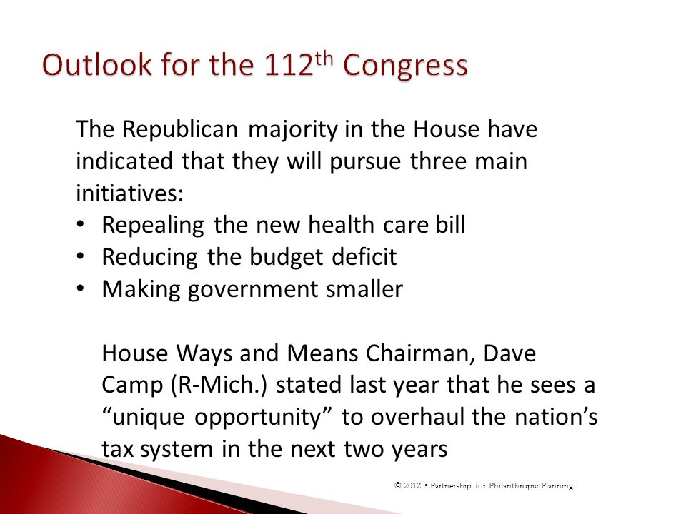 The Republican majority in the House have indicated that they will pursue three main initiatives: Repealing the new health care bill Reducing the budget deficit Making government smaller House Ways and Means Chairman, Dave Camp (R-Mich.) stated last year that he sees a unique opportunity to overhaul the nations tax system in the next two years © 2012 Partnership for Philanthropic Planning
