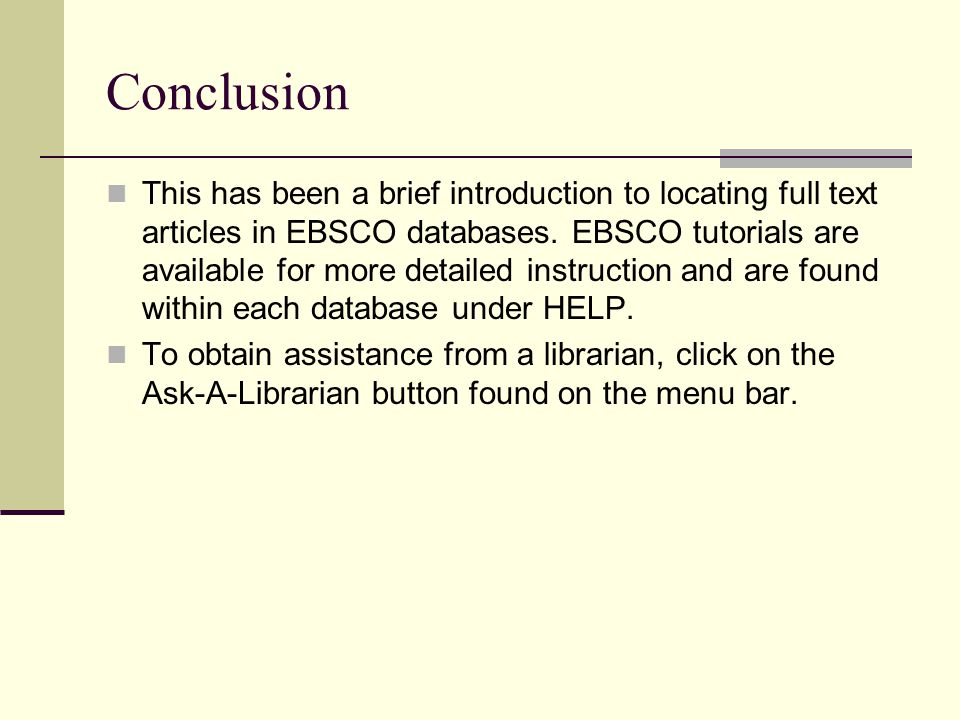 Conclusion This has been a brief introduction to locating full text articles in EBSCO databases. EBSCO tutorials are available for more detailed instr