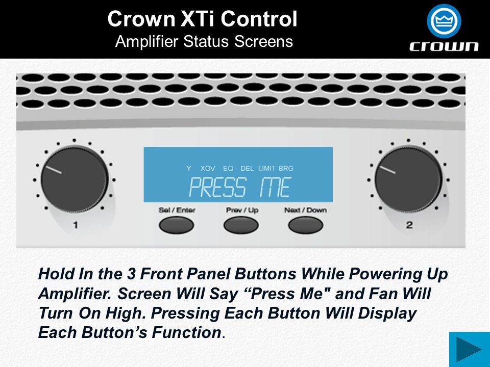 Crown XTi Control Amplifier Status Screens Hold In the 3 Front Panel Buttons While Powering Up Amplifier. Screen Will Say Press Me